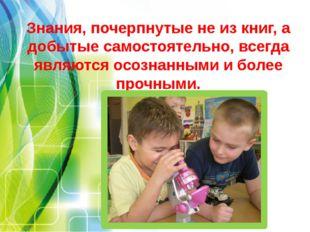 Знания, почерпнутые не из книг, а добытые самостоятельно, всегда являются осо