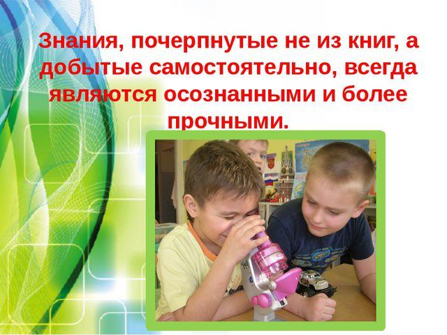 Знания, почерпнутые не из книг, а добытые самостоятельно, всегда являются осо...