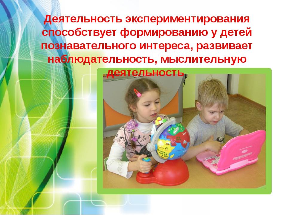Деятельность экспериментирования способствует формированию у детей познавател...