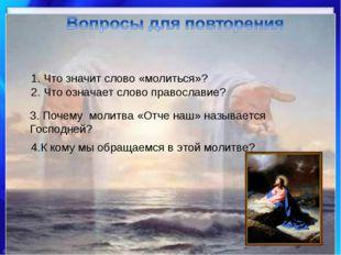 1. Что значит слово «молиться»? 2. Что означает слово православие? 3. Почему