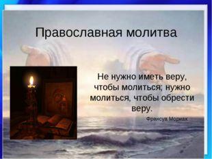Православная молитва Не нужно иметь веру, чтобы молиться; нужно молиться, что