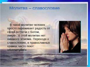 В такой молитве человек просто переживает радость от своей встречи с Богом,