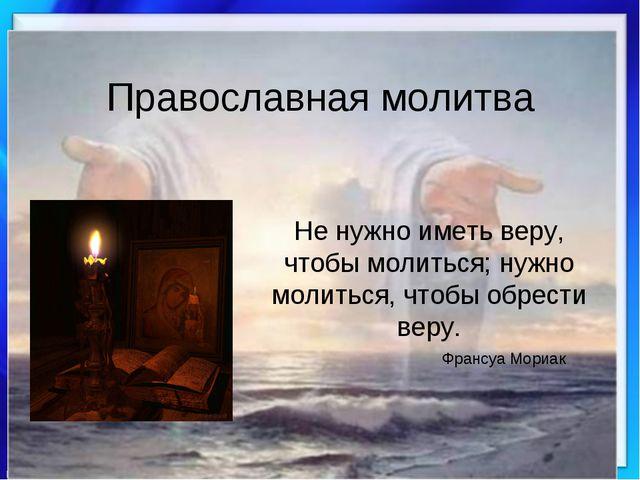 Православная молитва Не нужно иметь веру, чтобы молиться; нужно молиться, что...