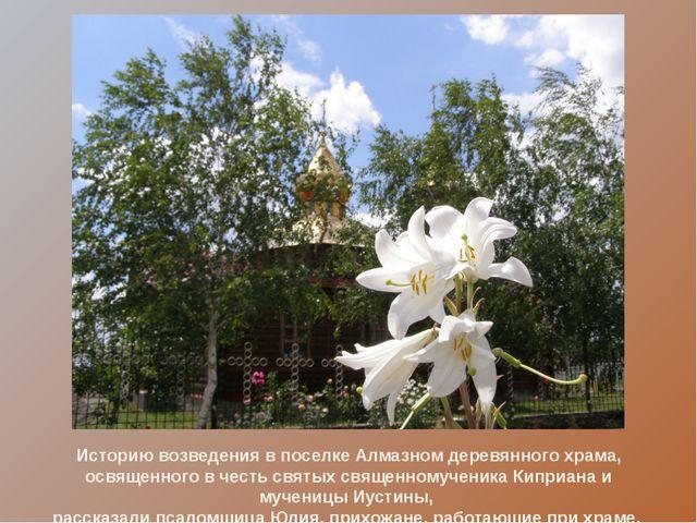 Историю возведения в поселке Алмазном деревянного храма, освященного в честь...