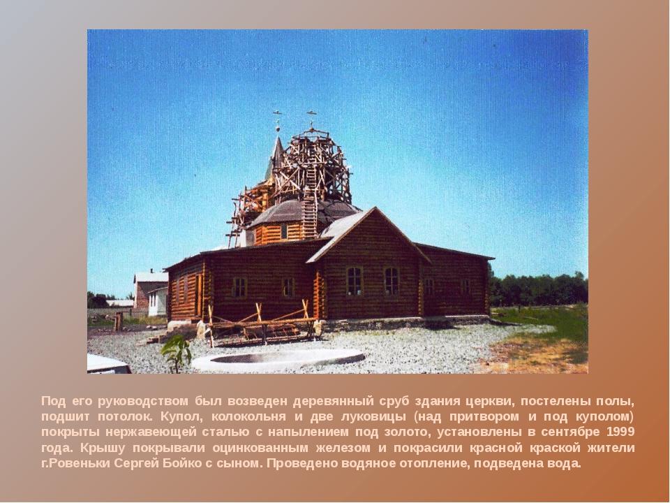 Под его руководством был возведен деревянный сруб здания церкви, постелены п...