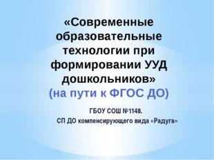 ГБОУ СОШ №1148. СП ДО компенсирующего вида «Радуга» «Современные образователь