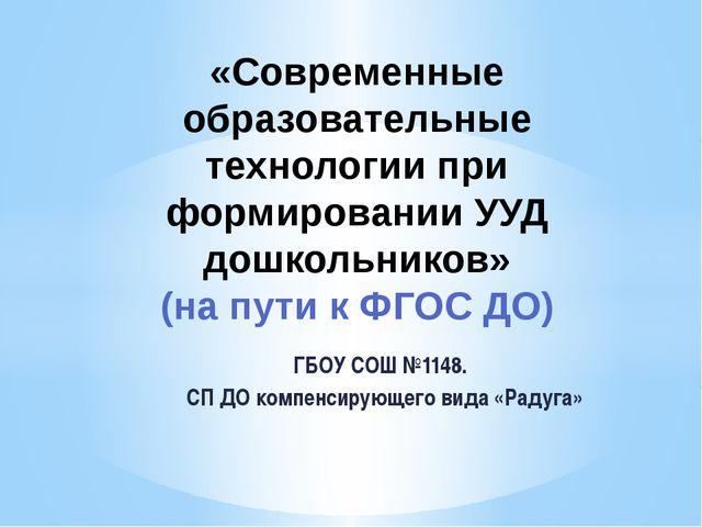 ГБОУ СОШ №1148. СП ДО компенсирующего вида «Радуга» «Современные образователь...