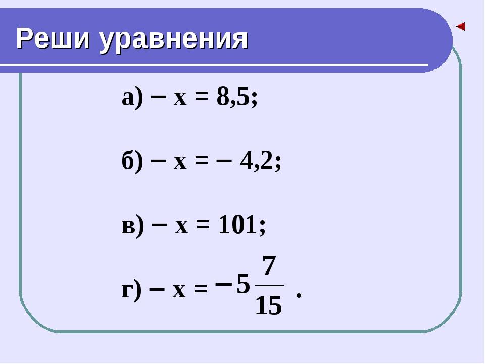 Реши уравнения а)  х = 8,5; б)  х =  4,2; в)  х = 101; г)  х = .