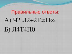 Правильные ответы: А) Ч2 Л2+2Т∞П∞ Б) Л4Т4П0