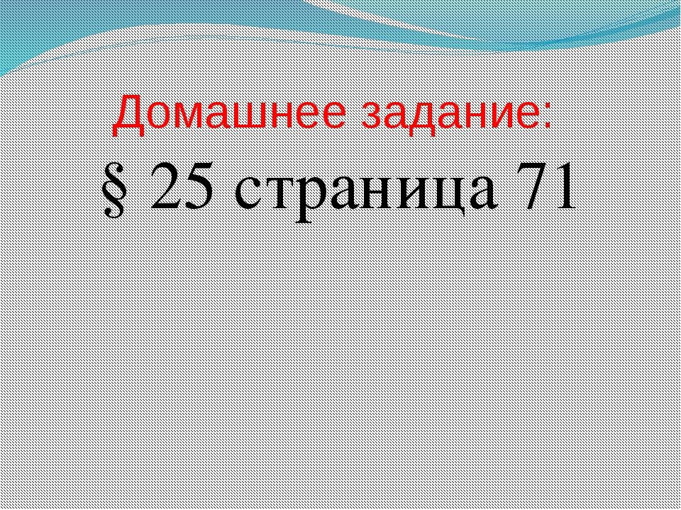 Домашнее задание: § 25 страница 71