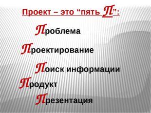 """Проект – это """"пять П"""": Проблема Проектирование Поиск информации Презентация П"""