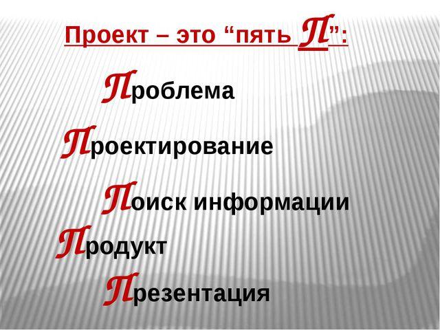 """Проект – это """"пять П"""": Проблема Проектирование Поиск информации Презентация П..."""