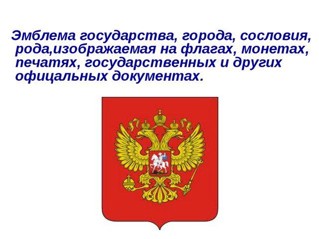 Эмблема государства, города, сословия, рода,изображаемая на флагах, монетах,...