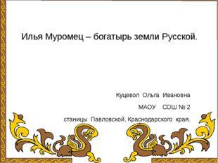 Илья Муромец – богатырь земли Русской. Куцевол Ольга Ивановна МАОУ СОШ № 2 ст