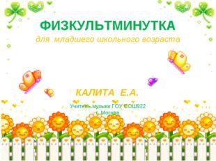 ФИЗКУЛЬТМИНУТКА КАЛИТА Е.А. Учитель музыки ГОУ СОШ922 г. Москва для младшего