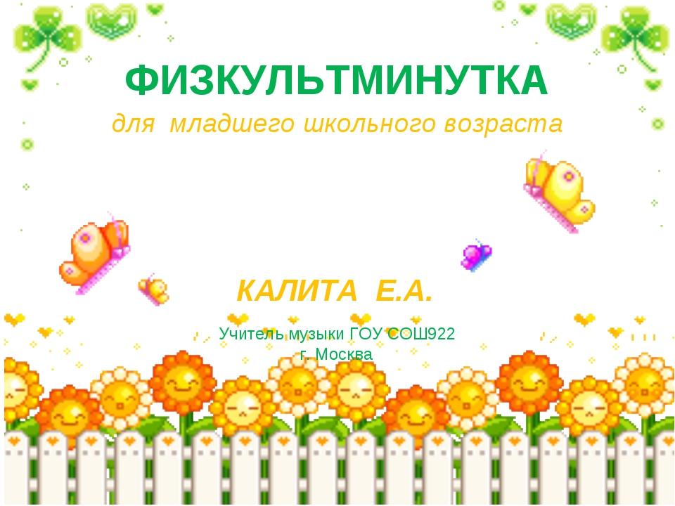 ФИЗКУЛЬТМИНУТКА КАЛИТА Е.А. Учитель музыки ГОУ СОШ922 г. Москва для младшего...