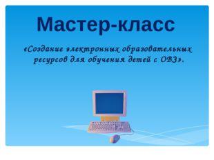 Мастер-класс «Создание электронных образовательных ресурсов для обучения дете