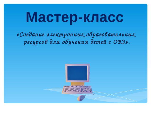 Мастер-класс «Создание электронных образовательных ресурсов для обучения дете...