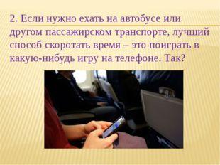 2. Если нужно ехать на автобусе или другом пассажирском транспорте, лучший сп