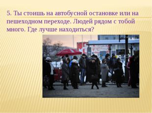 5. Ты стоишь на автобусной остановке или на пешеходном переходе. Людей рядом