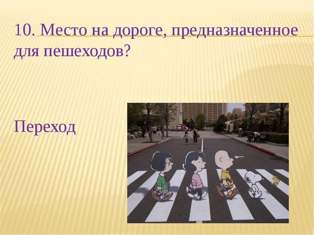 10. Место на дороге, предназначенное для пешеходов? Переход