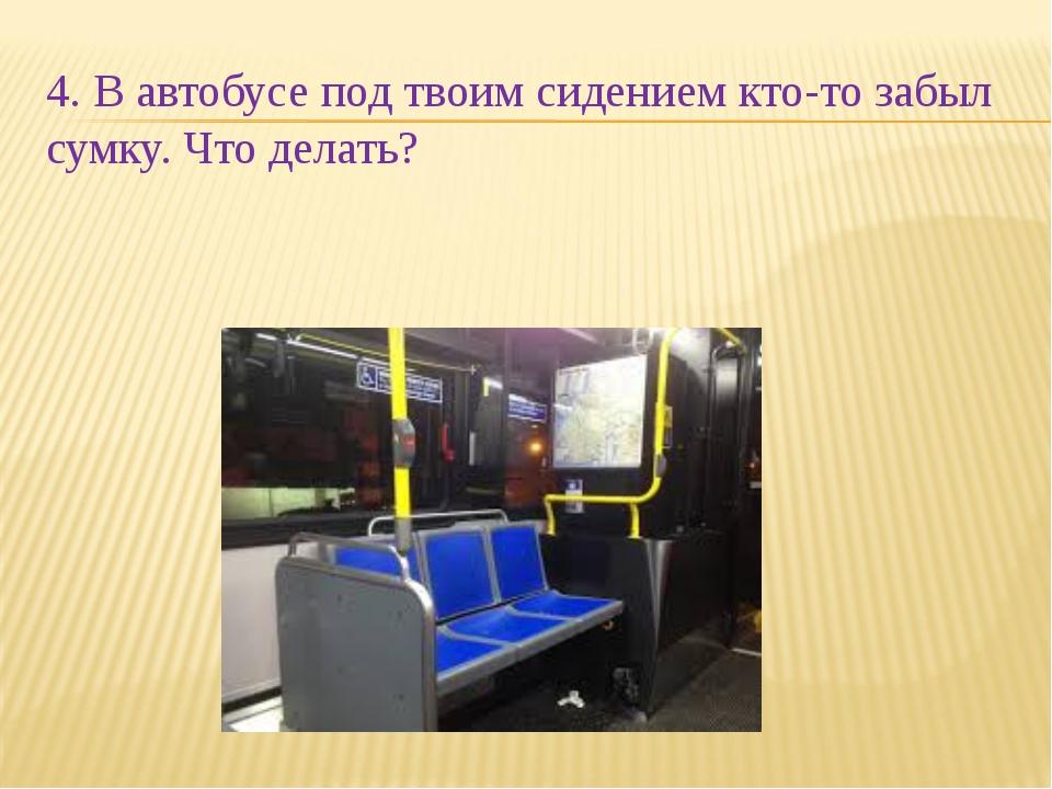 4. В автобусе под твоим сидением кто-то забыл сумку. Что делать?