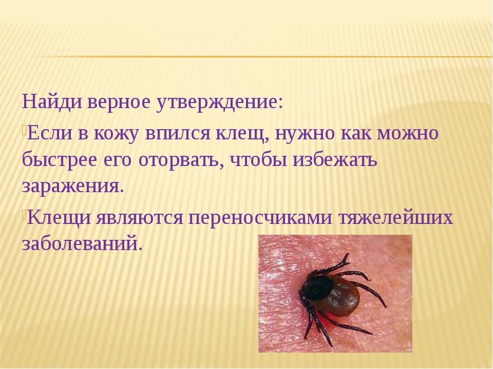 Найди верное утверждение: Если в кожу впился клещ, нужно как можно быстрее ег...