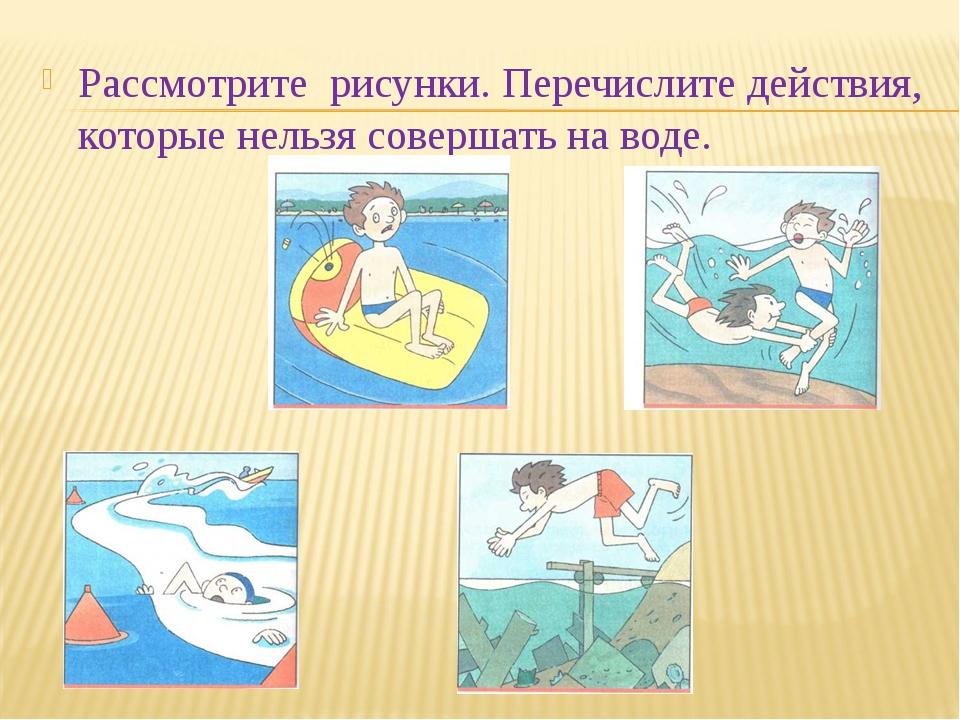 Рассмотрите рисунки. Перечислите действия, которые нельзя совершать на воде.