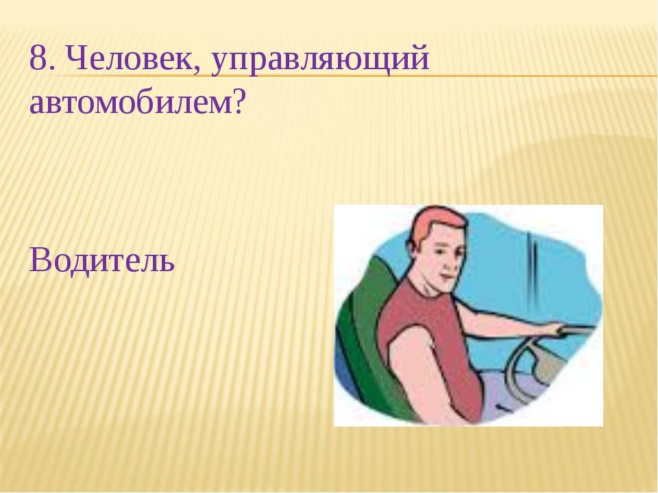 8. Человек, управляющий автомобилем? Водитель