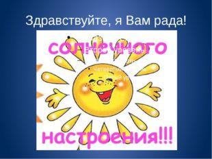 Здравствуйте, я Вам рада!
