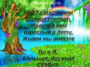 Над Казахстаном Солнце светит. Живут в нем взрослые и дети. Живем мы вместе