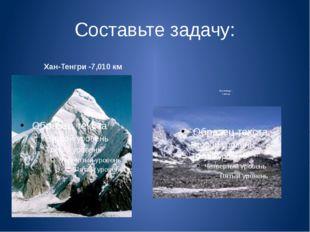Составьте задачу: Хан-Тенгри -7,010 км Пик Победы – 7,439 км