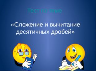 Тест по теме «Сложение и вычитание десятичных дробей» Теперь проверим наши зн