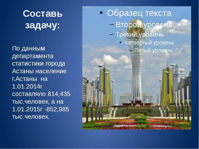 Составь задачу: По данным департамента статистики города Астаны население г.А...