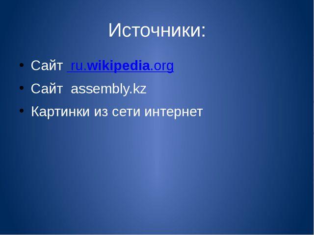 Источники: Сайт ru.wikipedia.org Сайт assembly.kz Картинки из сети интернет