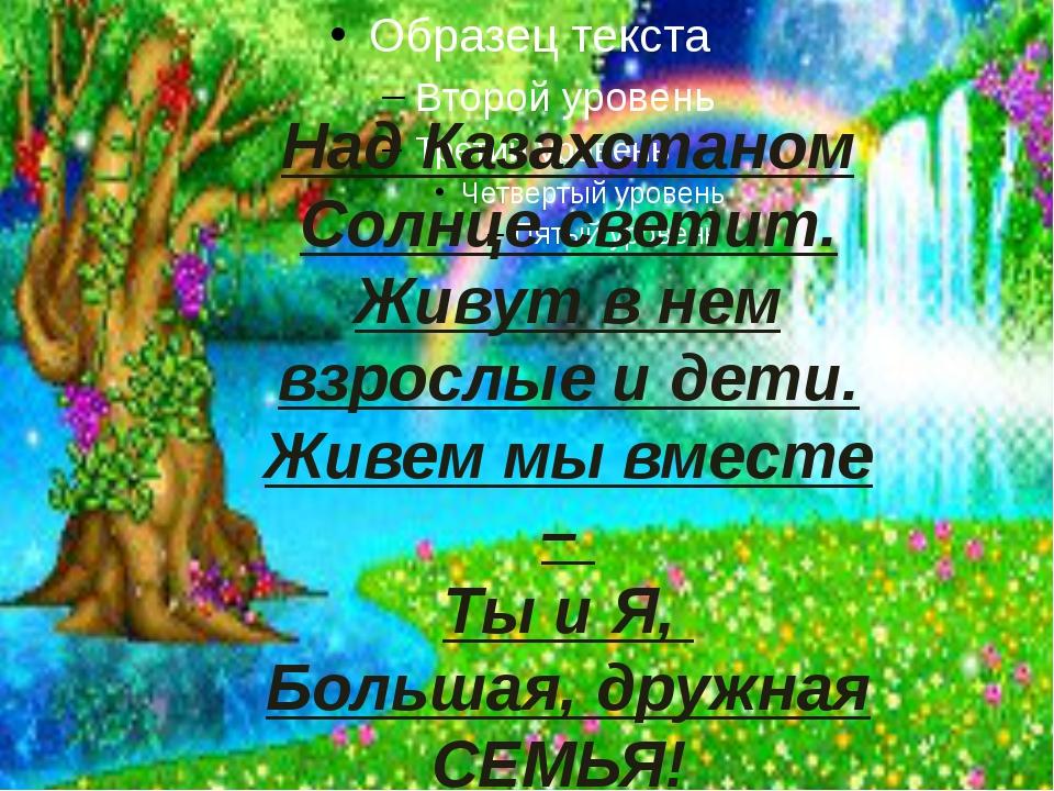 Над Казахстаном Солнце светит. Живут в нем взрослые и дети. Живем мы вместе...
