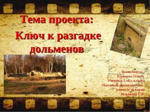 Тема проекта: Ключ к разгадке дольменов Выполнила: Кашаева Ольга Ученица 5 «Б