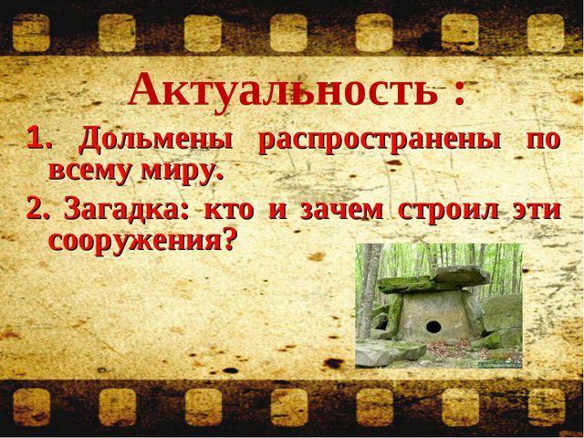 Актуальность : 1. Дольмены распространены по всему миру. 2. Загадка: кто и з...