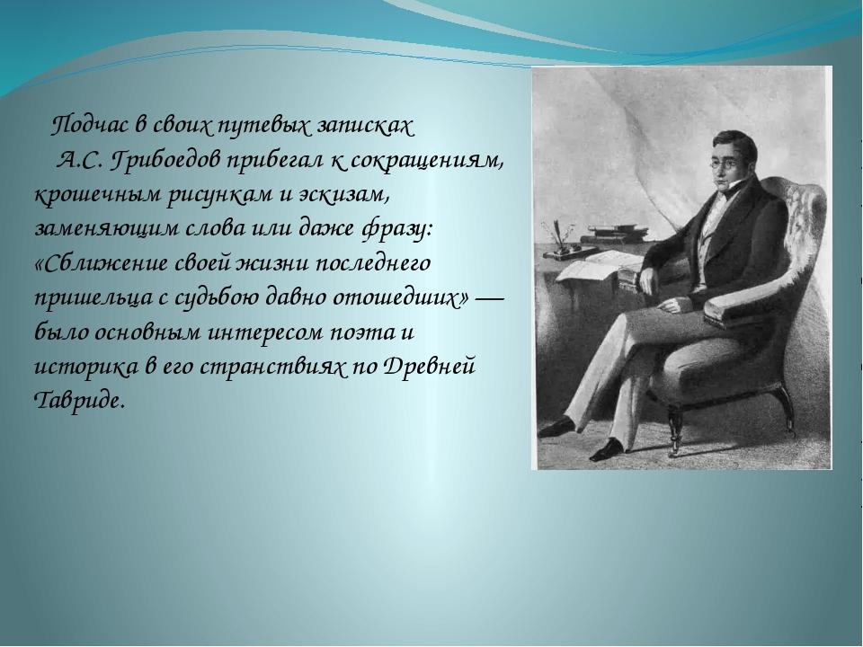 Подчас в своих путевых записках А.С. Грибоедов прибегал к сокращениям, крошеч...