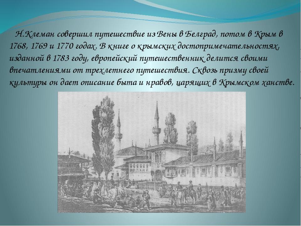 Н.Клеман совершил путешествие из Вены в Белград, потом в Крым в 1768, 1769 и...