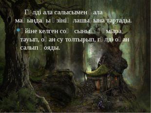 Гүлді ала салысымен қала маңындағы өзінің лашығына тартады. Үйіне келген соң