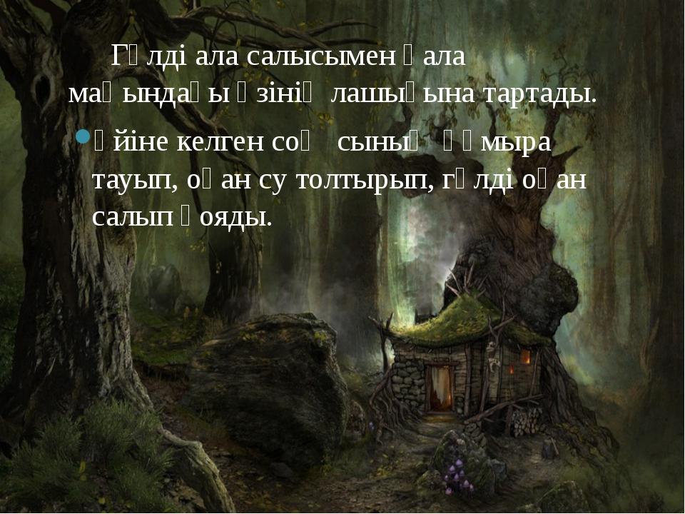 Гүлді ала салысымен қала маңындағы өзінің лашығына тартады. Үйіне келген соң...