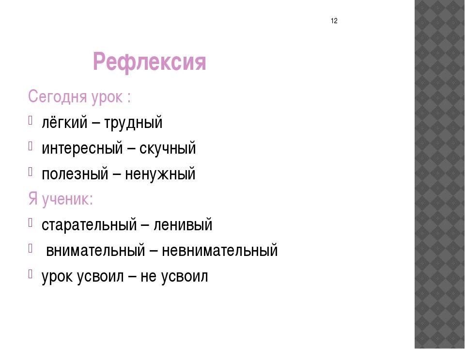 Рефлексия Сегодня урок : лёгкий – трудный интересный – скучный полезный – не...