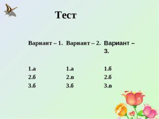 Тест Вариант – 1. Вариант – 2.Вариант – 3. 1.а1.а1.б 2.б2.в2.б 3.б3.б