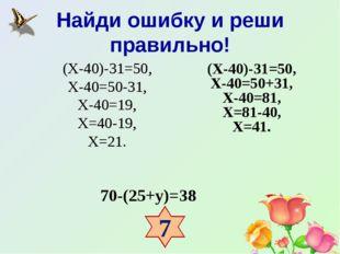Найди ошибку и реши правильно! 70-(25+у)=38 (Х-40)-31=50, Х-40=50-31, Х-40=19