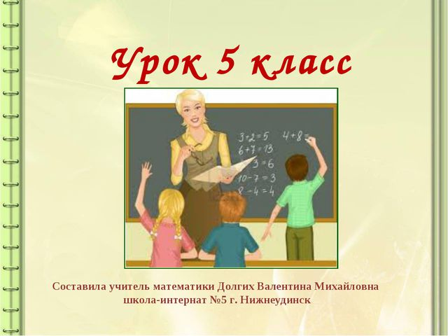 Урок 5 класс Составила учитель математики Долгих Валентина Михайловна школа-и...