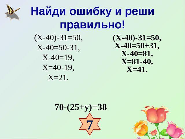 Найди ошибку и реши правильно! 70-(25+у)=38 (Х-40)-31=50, Х-40=50-31, Х-40=19...