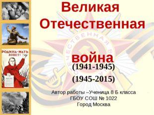 Великая Отечественная война (1941-1945) (1945-2015) Автор работы –Ученица 8 Б