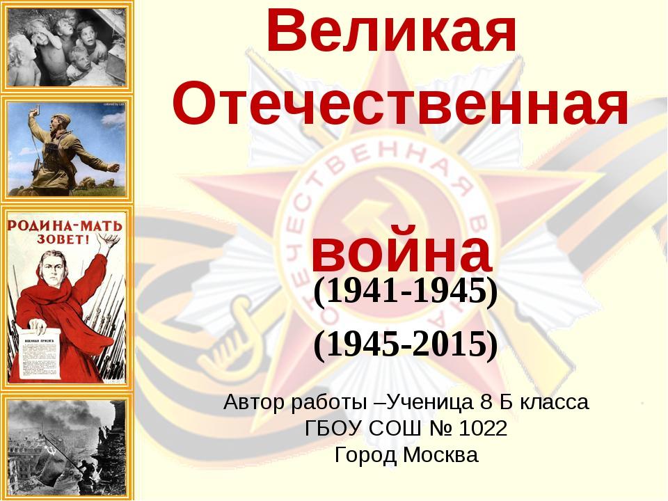 Великая Отечественная война (1941-1945) (1945-2015) Автор работы –Ученица 8 Б...