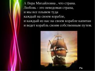 А Вера Михайловна , что страна. Любовь - это неведомая страна, и мы все плыве